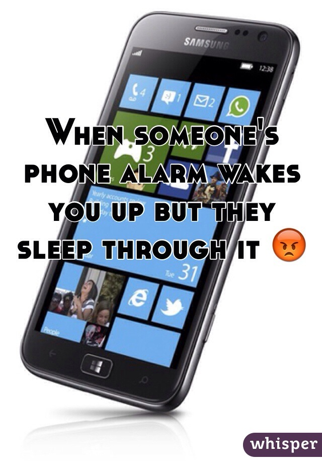When someone's phone alarm wakes  you up but they sleep through it 😡
