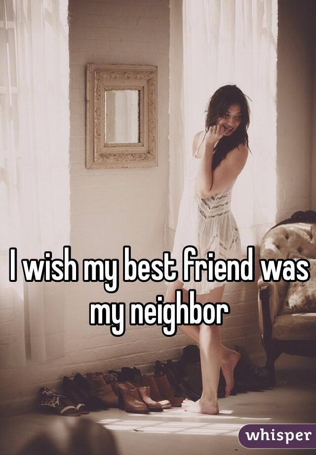 I wish my best friend was my neighbor