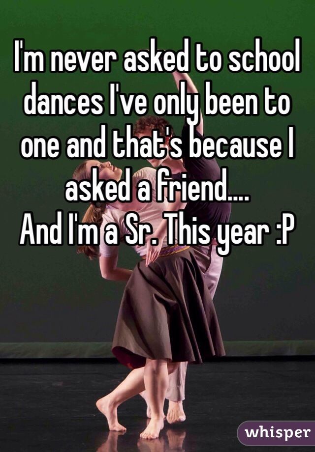 I'm never asked to school dances I've only been to one and that's because I asked a friend.... And I'm a Sr. This year :P