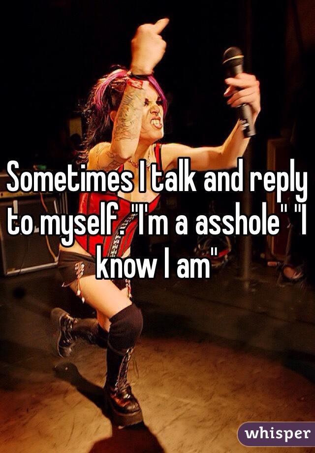 """Sometimes I talk and reply to myself. """"I'm a asshole"""" """"I know I am"""""""