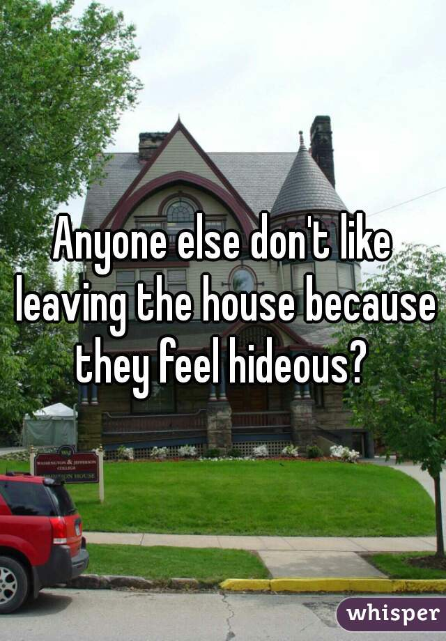 Anyone else don't like leaving the house because they feel hideous?