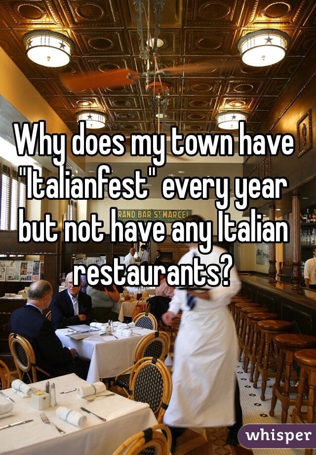 "Why does my town have ""Italianfest"" every year but not have any Italian restaurants?"