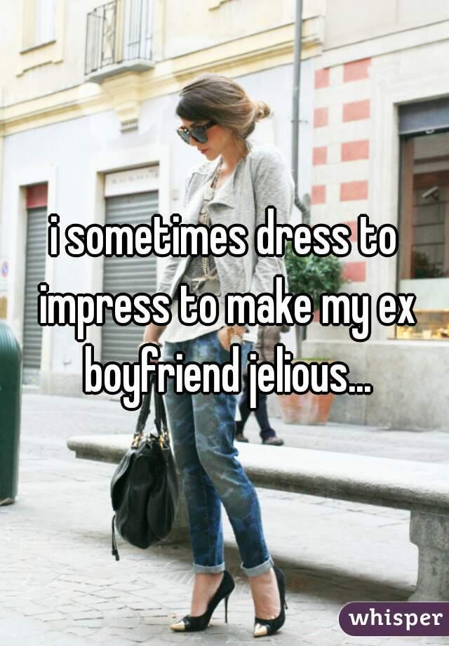 i sometimes dress to impress to make my ex boyfriend jelious...