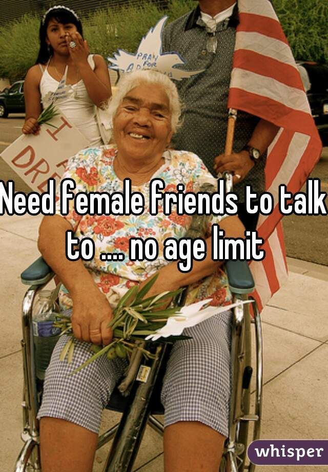 Need female friends to talk to .... no age limit