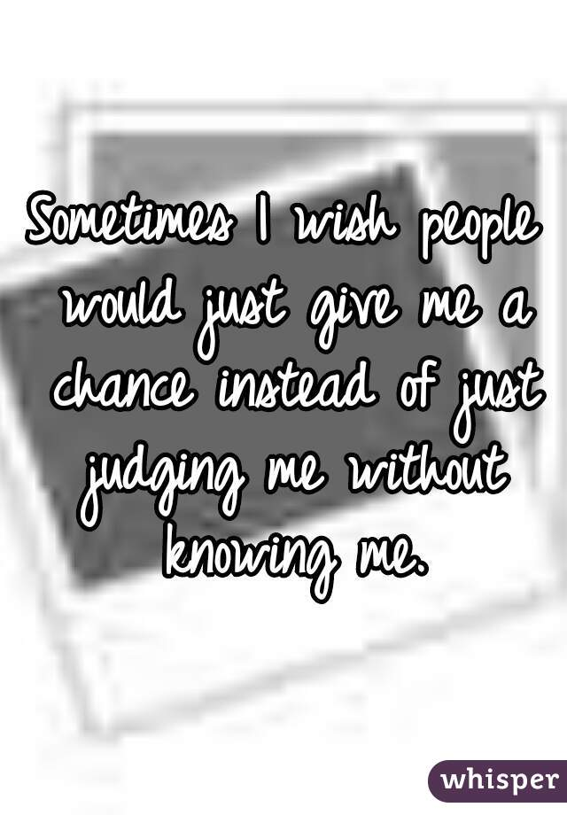 Sometimes I wish people would just give me a chance instead of just judging me without knowing me.