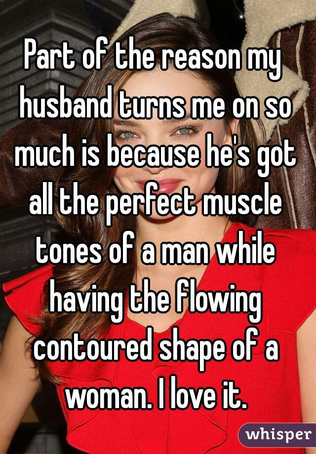 Part of the reason my husband turns me on so much is because he's got all the perfect muscle tones of a man while having the flowing contoured shape of a woman. I love it.