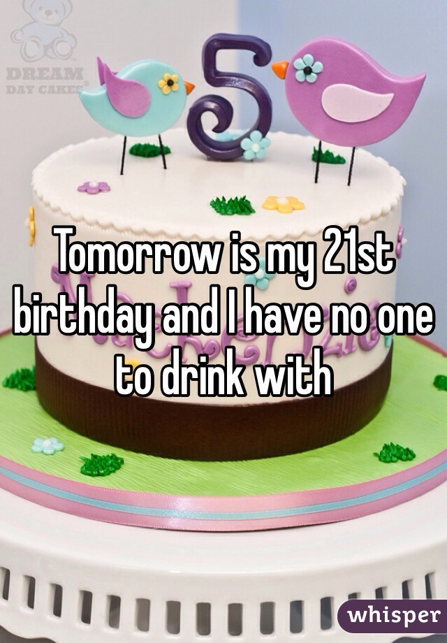 Tomorrow is my 21st birthday and I have no one to drink with