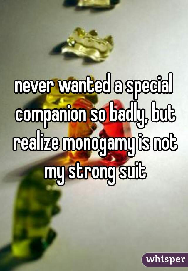 never wanted a special companion so badly, but realize monogamy is not my strong suit