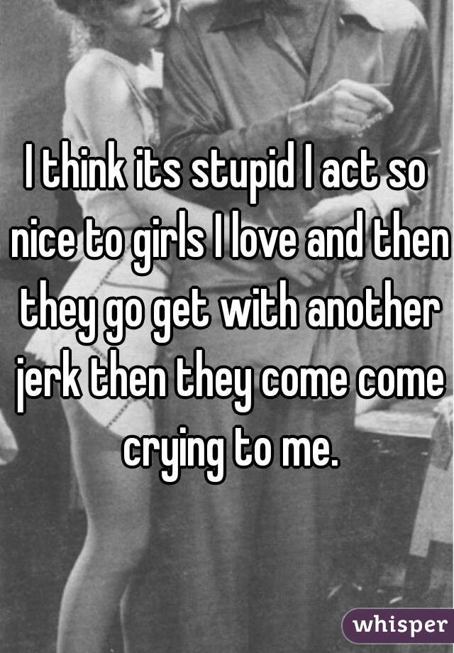I think its stupid I act so nice to girls I love and then they go get with another jerk then they come come crying to me.