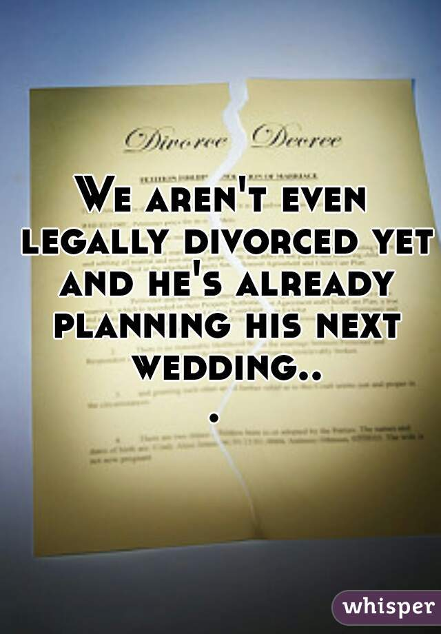 We aren't even legally divorced yet and he's already planning his next wedding...