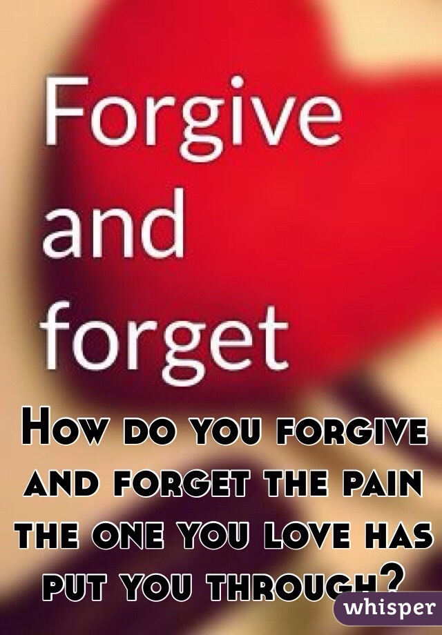 How do you forgive and forget the pain the one you love has put you through?