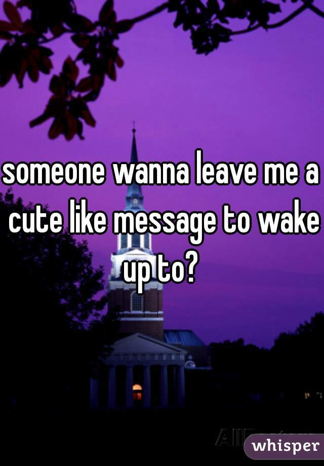 someone wanna leave me a cute like message to wake up to?