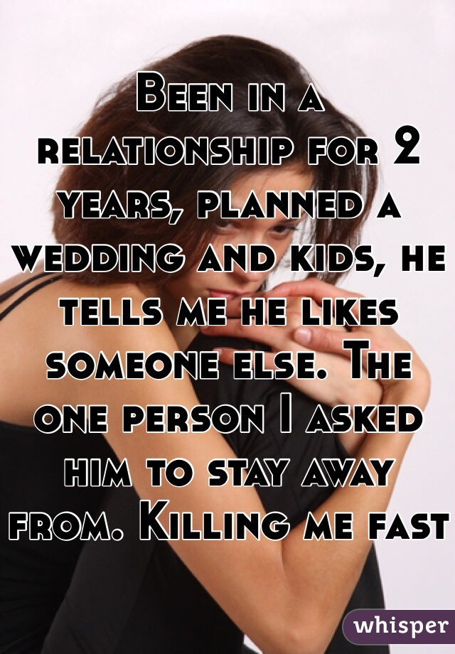Been in a relationship for 2 years, planned a wedding and kids, he tells me he likes someone else. The one person I asked him to stay away from. Killing me fast