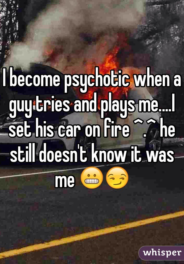 I become psychotic when a guy tries and plays me....I set his car on fire ^.^ he still doesn't know it was me 😬😏