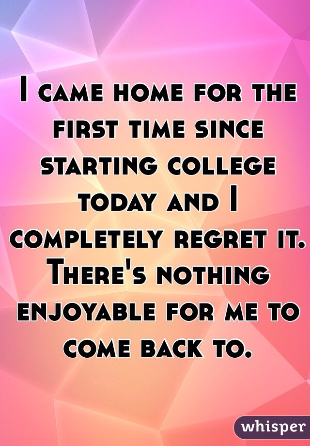 I came home for the first time since starting college today and I completely regret it. There's nothing enjoyable for me to come back to.