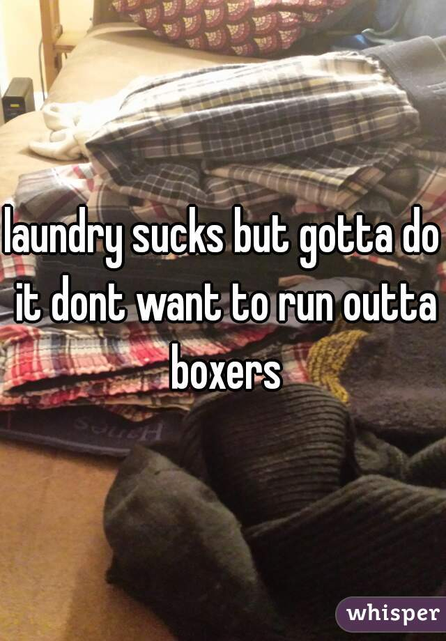laundry sucks but gotta do it dont want to run outta boxers