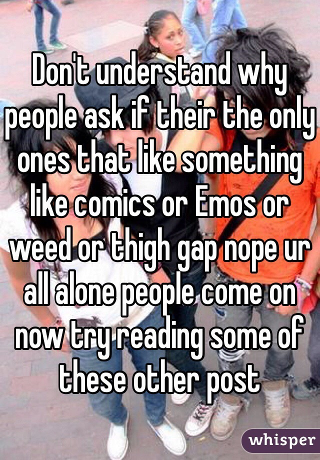 Don't understand why people ask if their the only ones that like something like comics or Emos or weed or thigh gap nope ur all alone people come on now try reading some of these other post