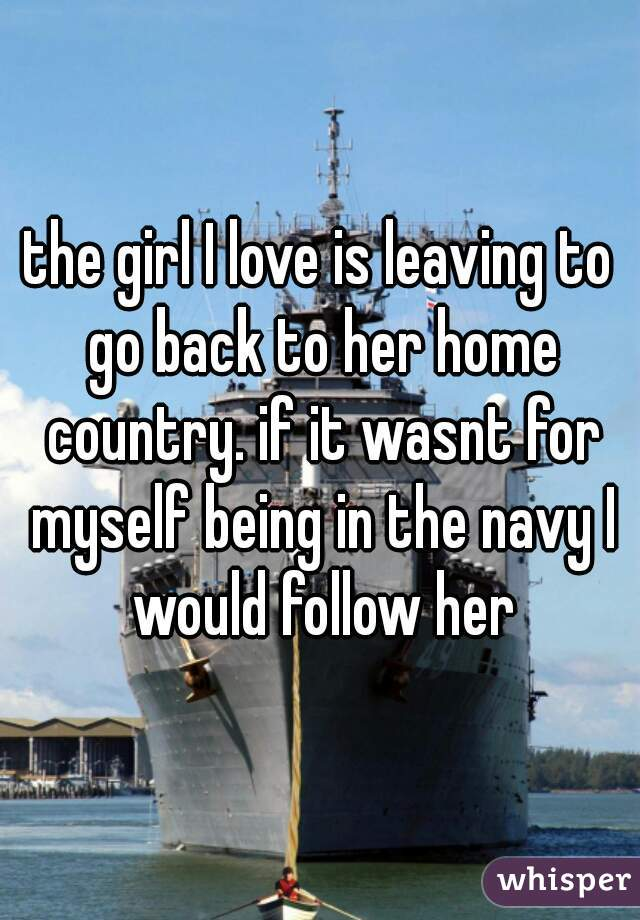 the girl I love is leaving to go back to her home country. if it wasnt for myself being in the navy I would follow her