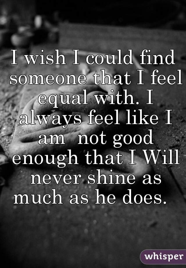 I wish I could find someone that I feel equal with. I always feel like I am  not good enough that I Will never shine as much as he does.