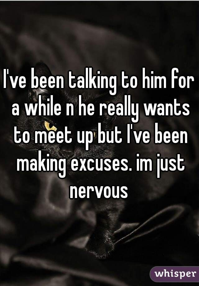 I've been talking to him for a while n he really wants to meet up but I've been making excuses. im just nervous