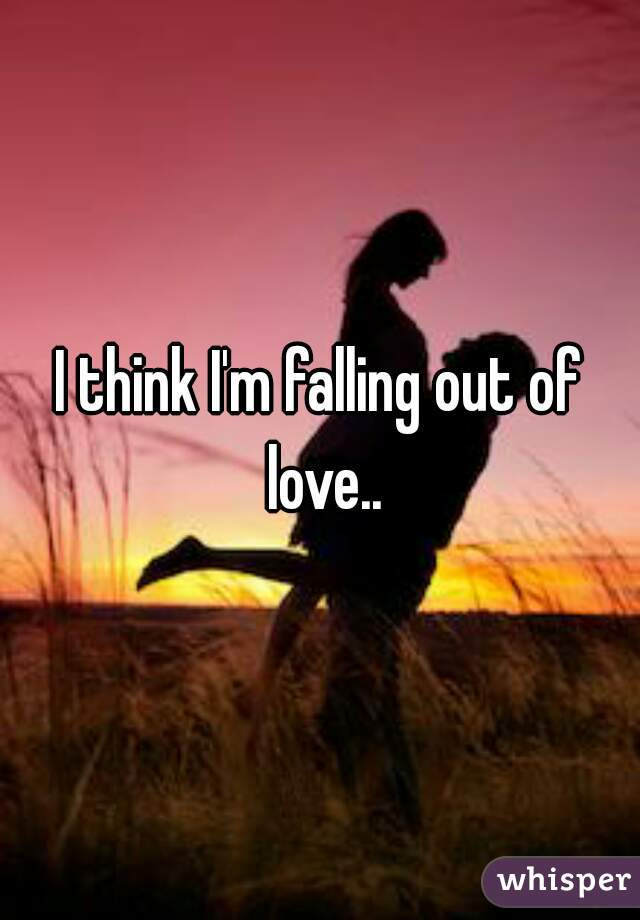 I think I'm falling out of love..