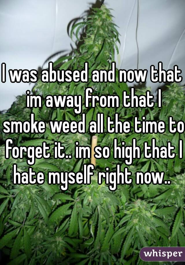 I was abused and now that im away from that I smoke weed all the time to forget it.. im so high that I hate myself right now..