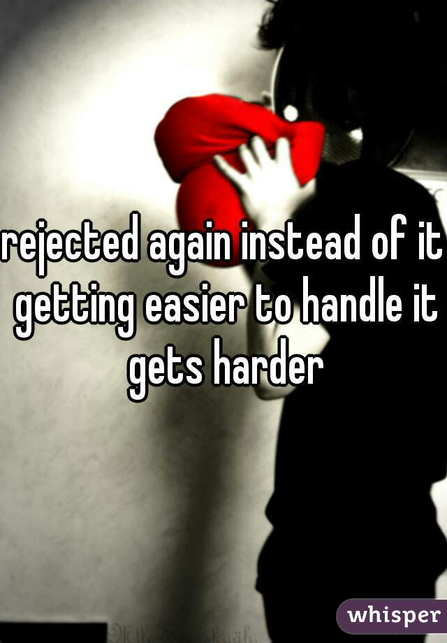 rejected again instead of it getting easier to handle it gets harder