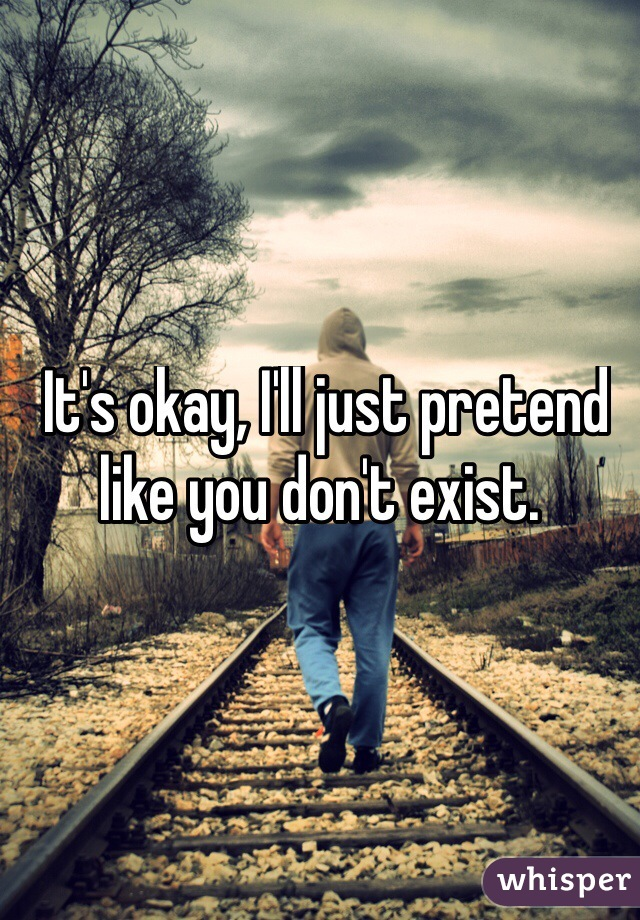 It's okay, I'll just pretend like you don't exist.
