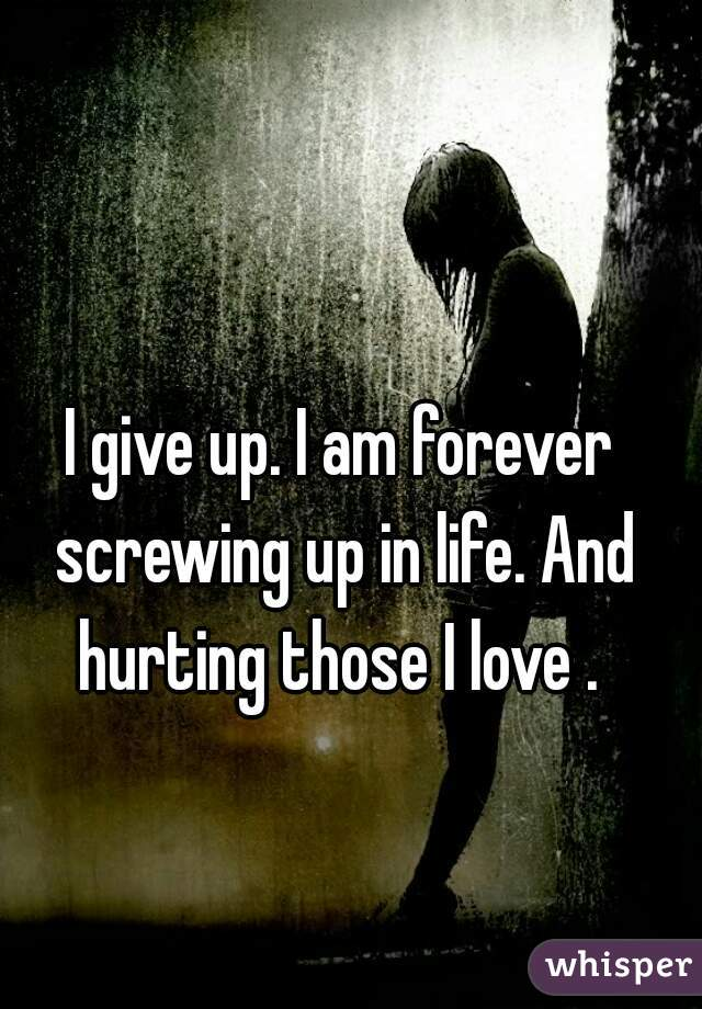 I give up. I am forever screwing up in life. And hurting those I love .