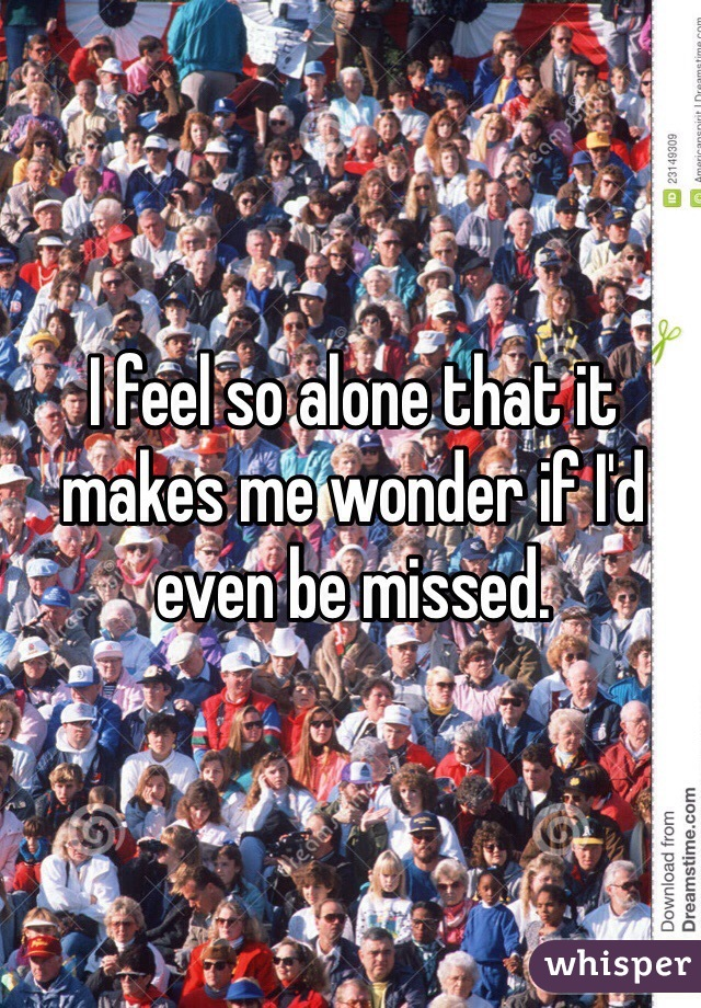 I feel so alone that it makes me wonder if I'd even be missed.