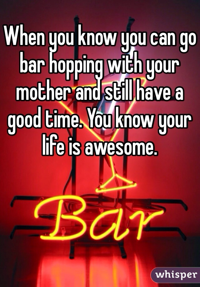 When you know you can go bar hopping with your mother and still have a good time. You know your life is awesome.