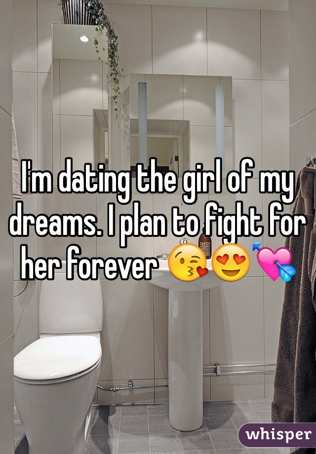 I'm dating the girl of my dreams. I plan to fight for her forever 😘😍💘