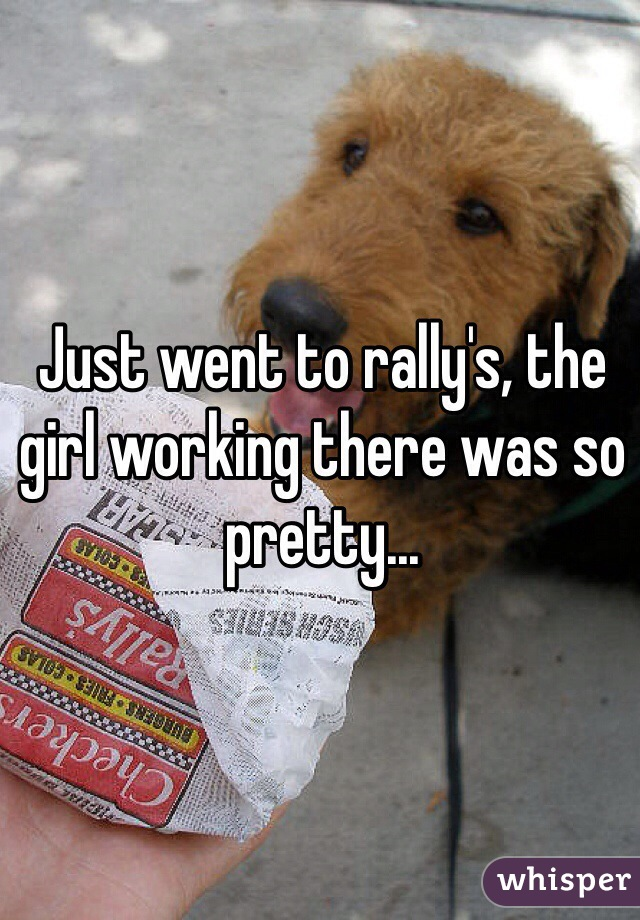 Just went to rally's, the girl working there was so pretty...