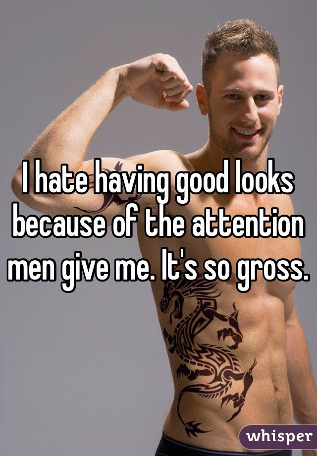 I hate having good looks because of the attention men give me. It's so gross.