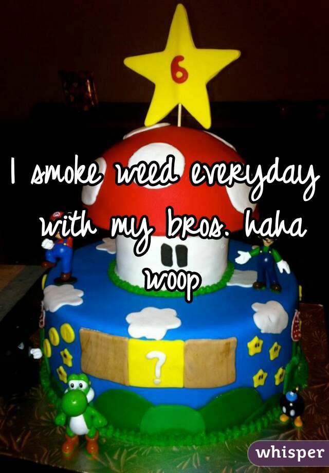 I smoke weed everyday with my bros. haha woop