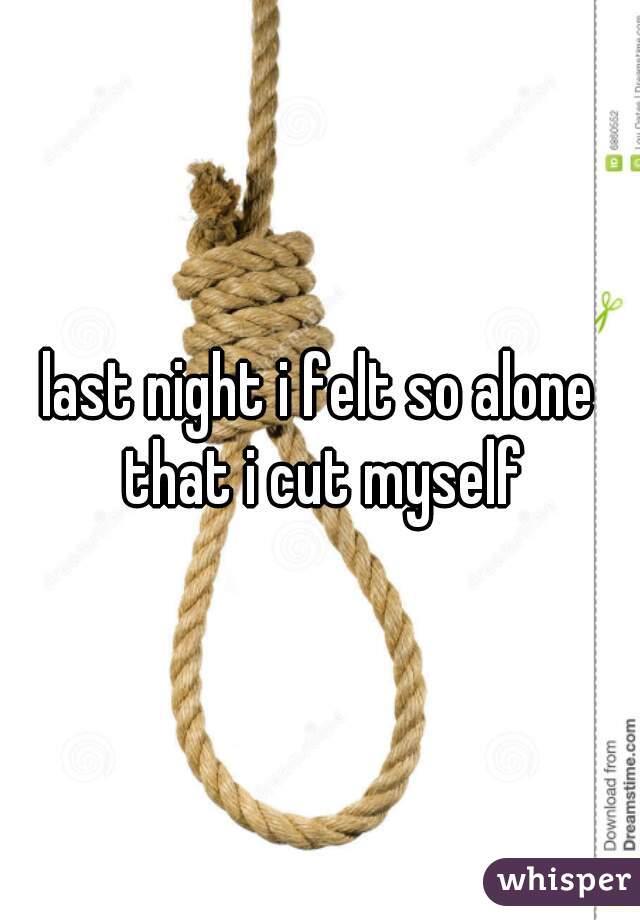 last night i felt so alone that i cut myself