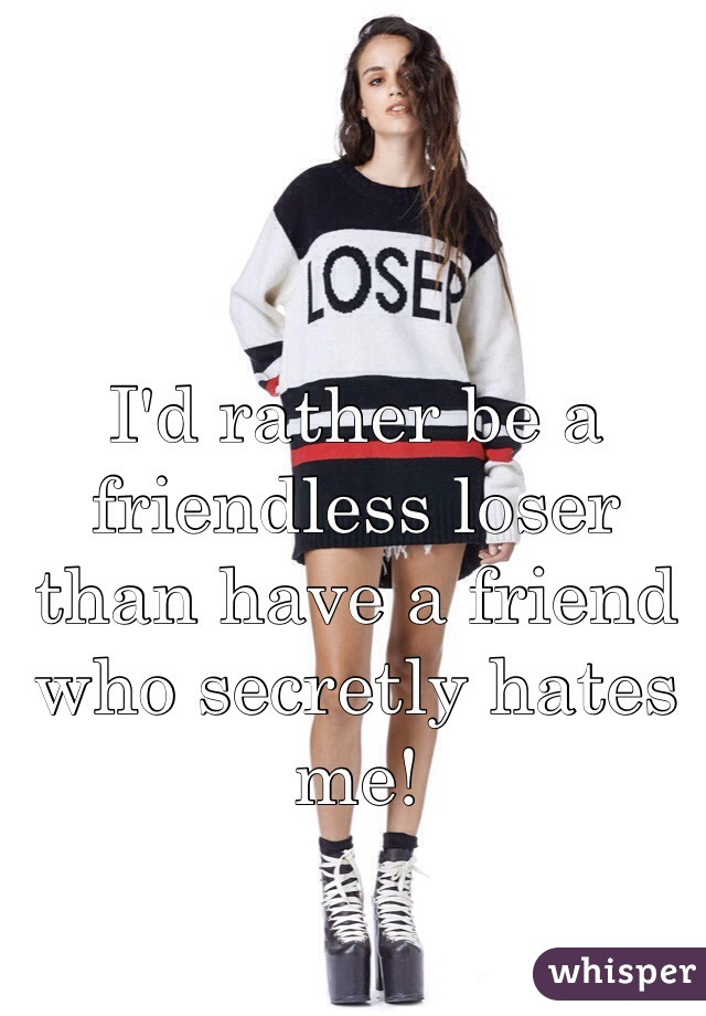 I'd rather be a friendless loser than have a friend who secretly hates me!