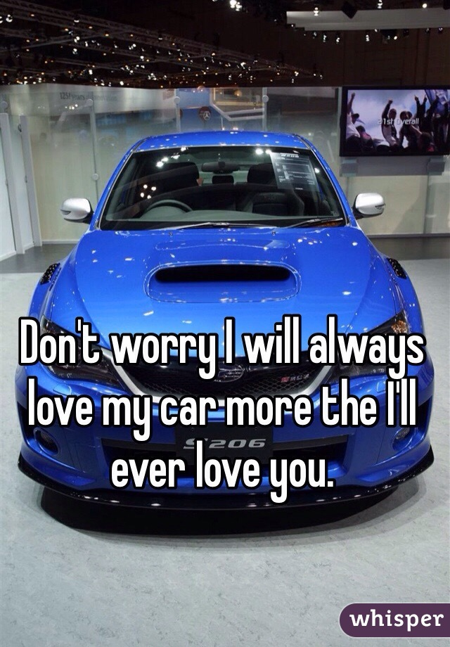 Don't worry I will always love my car more the I'll ever love you.