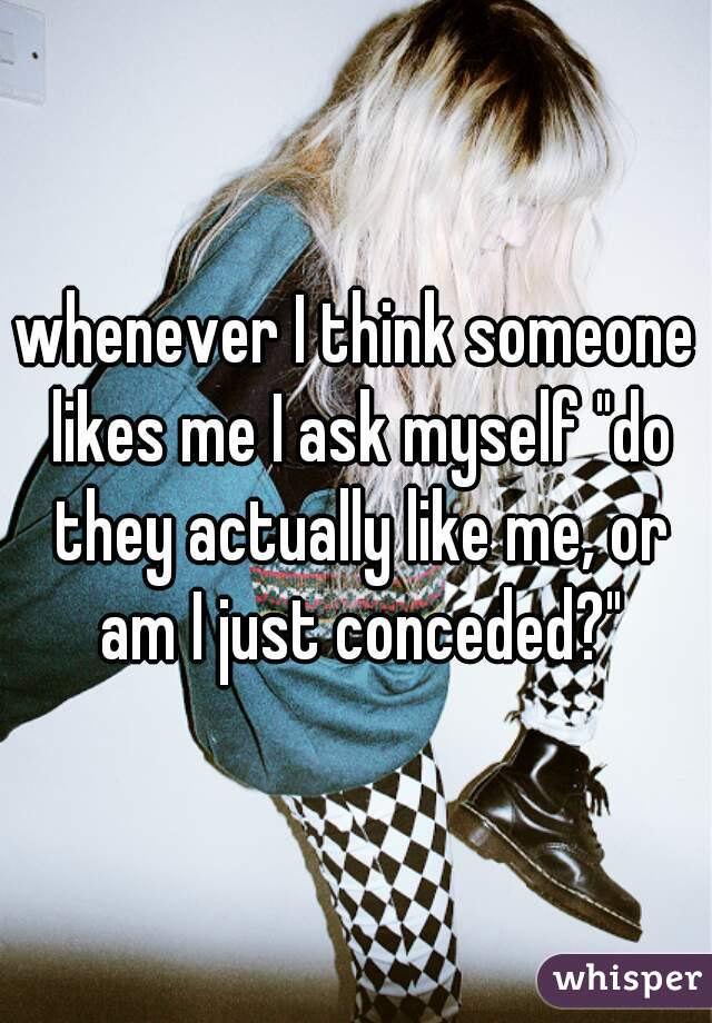 """whenever I think someone likes me I ask myself """"do they actually like me, or am I just conceded?"""""""