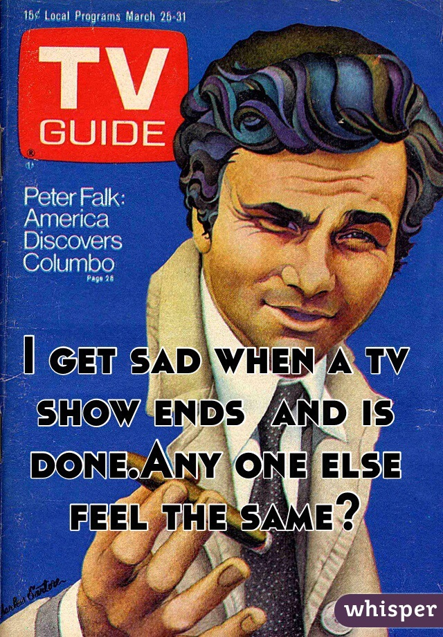 I get sad when a tv show ends  and is done.Any one else feel the same?