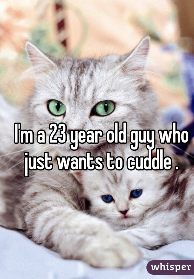 I'm a 23 year old guy who just wants to cuddle .