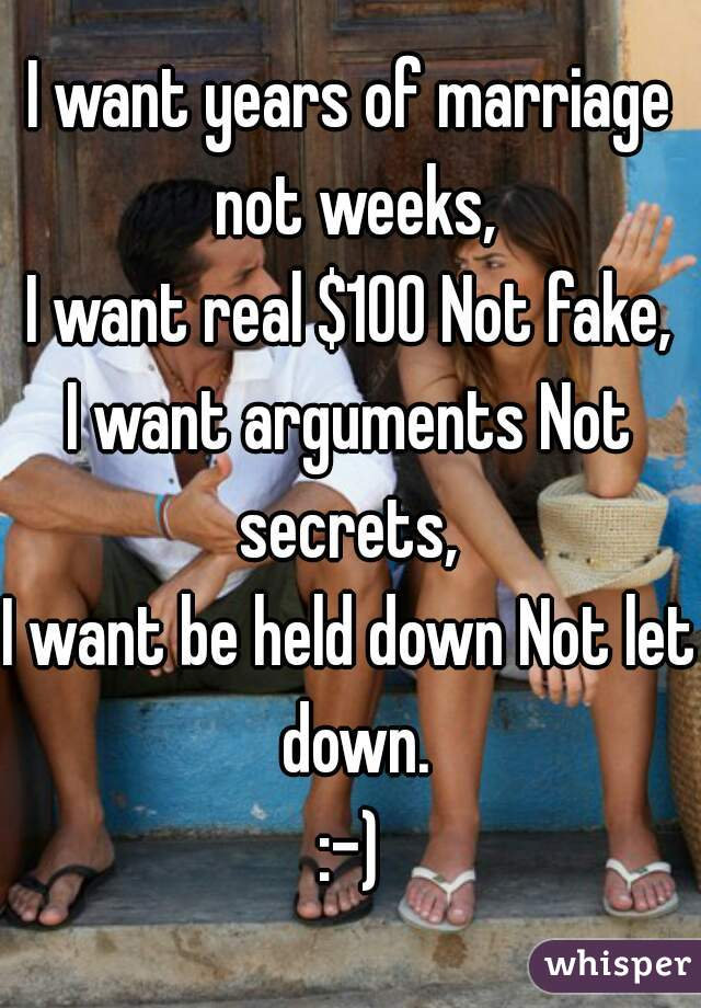 I want years of marriage not weeks, I want real $100 Not fake, I want arguments Not secrets,  I want be held down Not let down. :-)