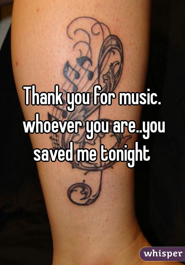Thank you for music. whoever you are..you saved me tonight