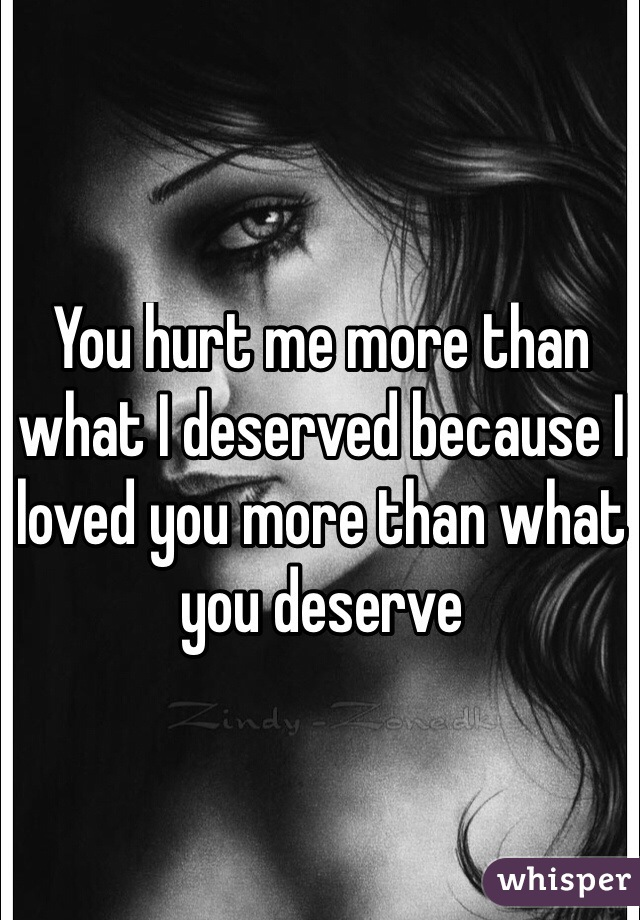You hurt me more than what I deserved because I loved you more than what you deserve