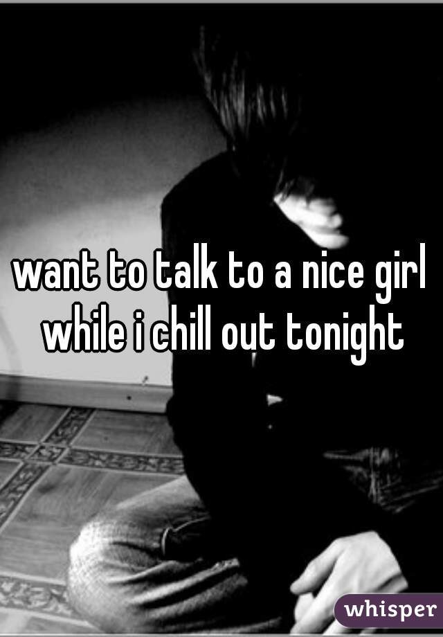want to talk to a nice girl while i chill out tonight