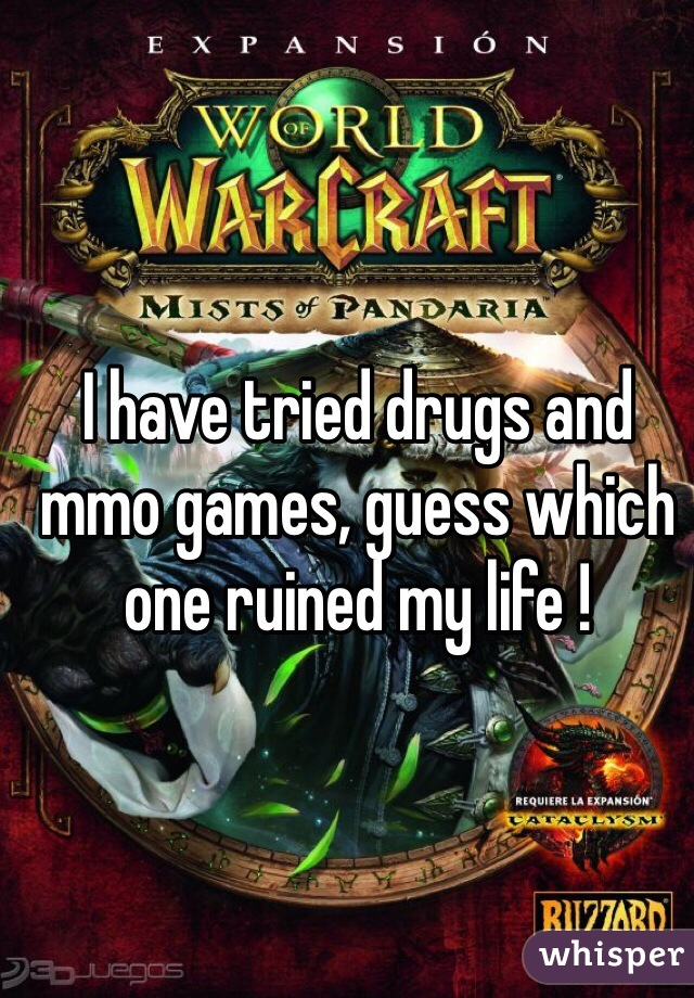 I have tried drugs and mmo games, guess which one ruined my life !