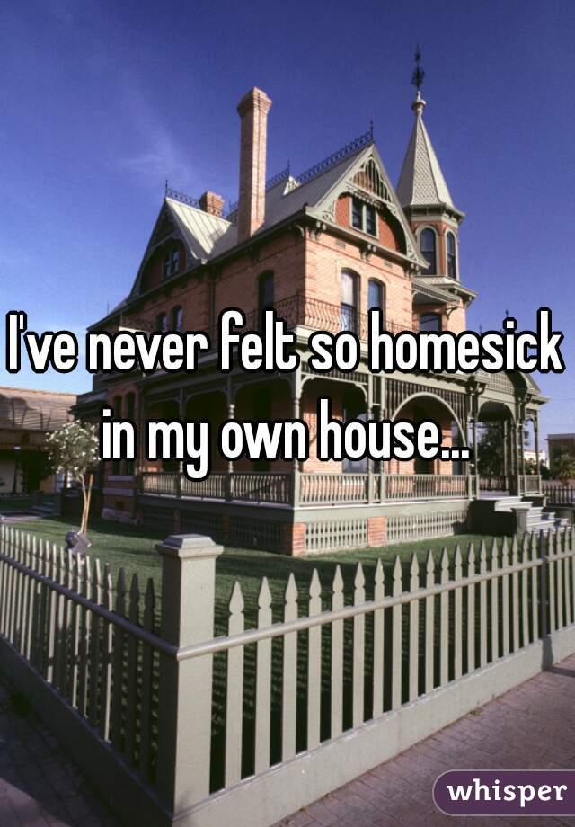 I've never felt so homesick in my own house...