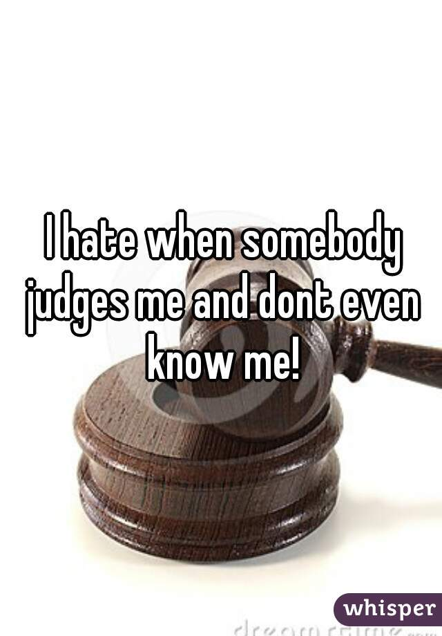 I hate when somebody judges me and dont even know me!