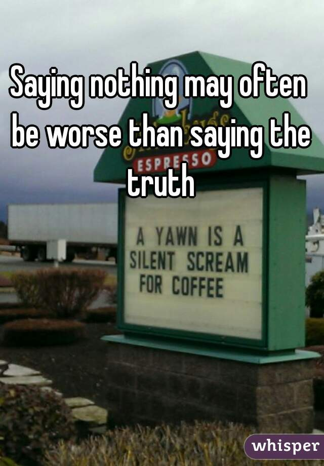 Saying nothing may often be worse than saying the truth