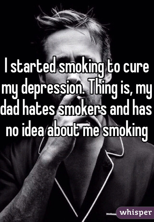 I started smoking to cure my depression. Thing is, my dad hates smokers and has no idea about me smoking